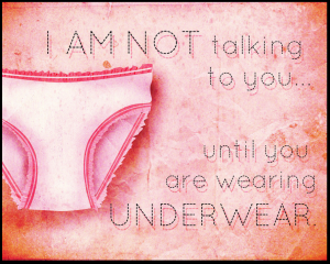 I'm not talking to you until you are wearing underwear